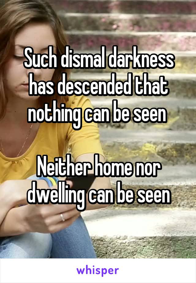 Such dismal darkness has descended that nothing can be seen   Neither home nor dwelling can be seen