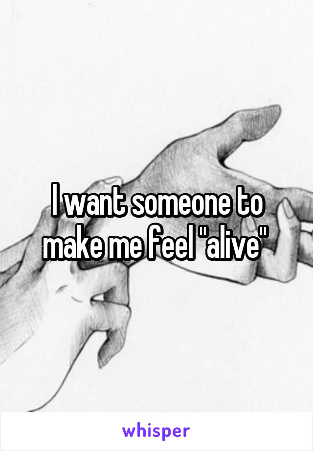 "I want someone to make me feel ""alive"""