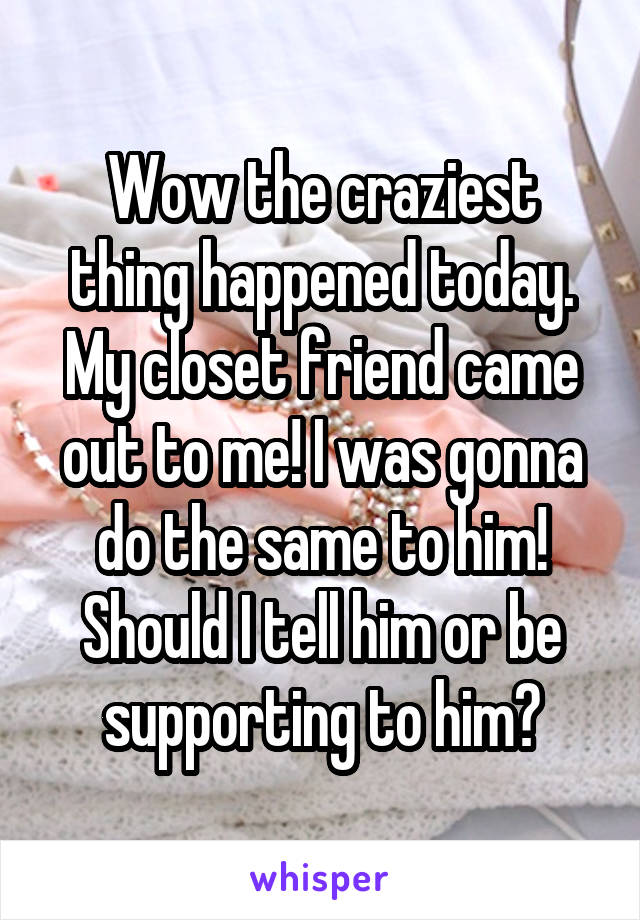 Wow the craziest thing happened today. My closet friend came out to me! I was gonna do the same to him! Should I tell him or be supporting to him?