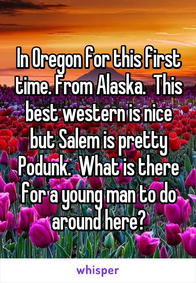 In Oregon for this first time. From Alaska.  This best western is nice but Salem is pretty Podunk.  What is there for a young man to do around here?