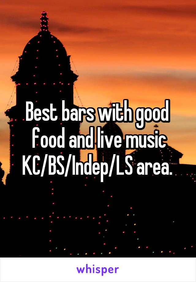 Best bars with good  food and live music KC/BS/Indep/LS area.