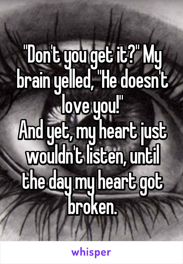 """Don't you get it?"" My brain yelled, ""He doesn't love you!"" And yet, my heart just wouldn't listen, until the day my heart got broken."