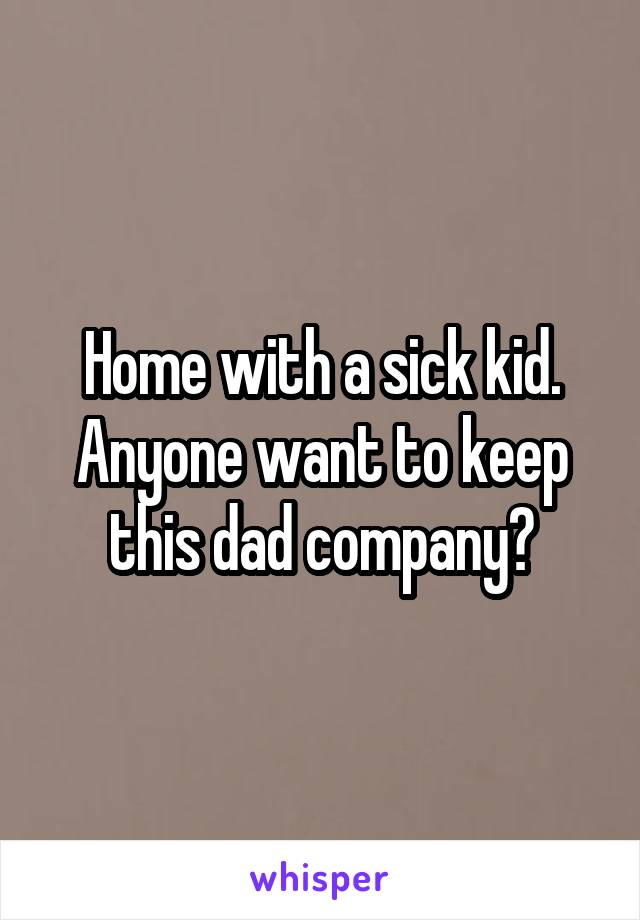 Home with a sick kid. Anyone want to keep this dad company?