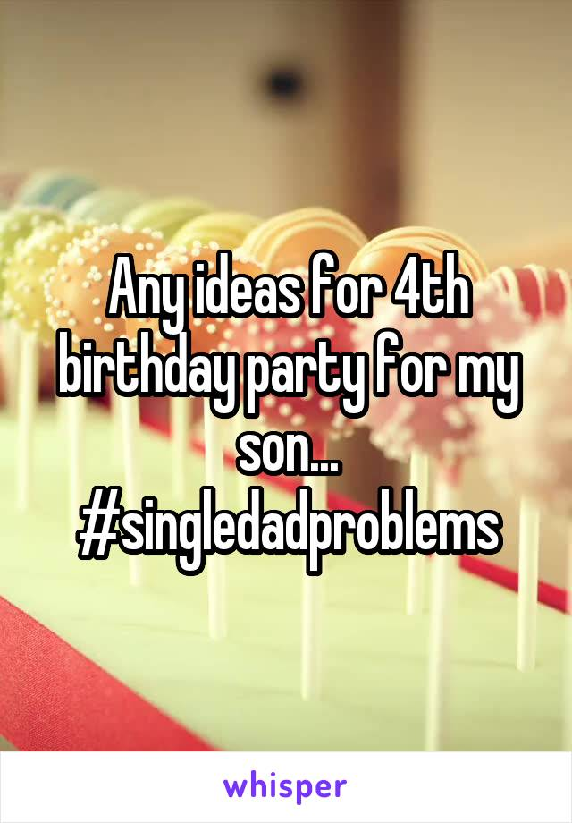 Any ideas for 4th birthday party for my son... #singledadproblems