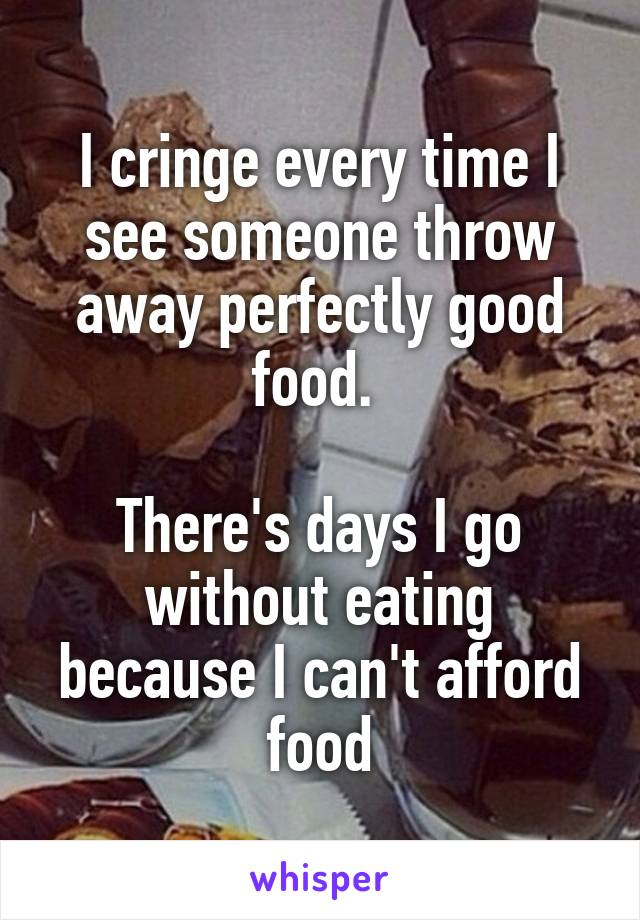 I cringe every time I see someone throw away perfectly good food.   There's days I go without eating because I can't afford food