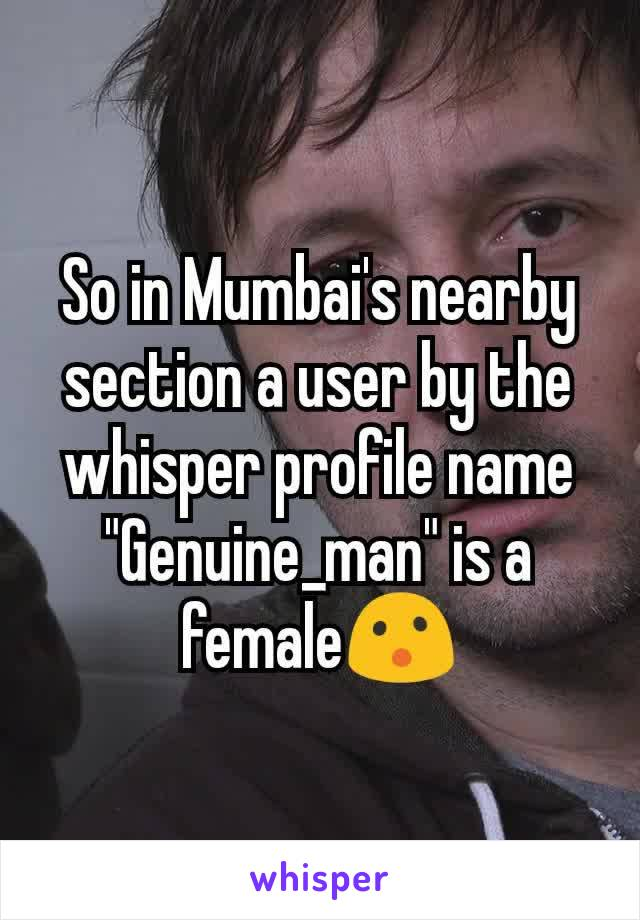 """So in Mumbai's nearby section a user by the whisper profile name """"Genuine_man"""" is a female😮"""