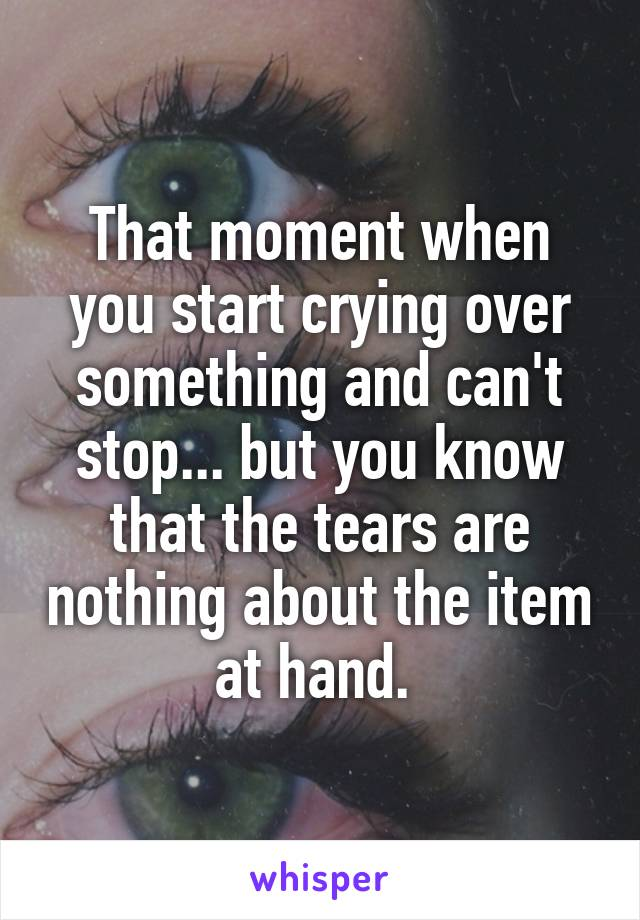 That moment when you start crying over something and can't stop... but you know that the tears are nothing about the item at hand.