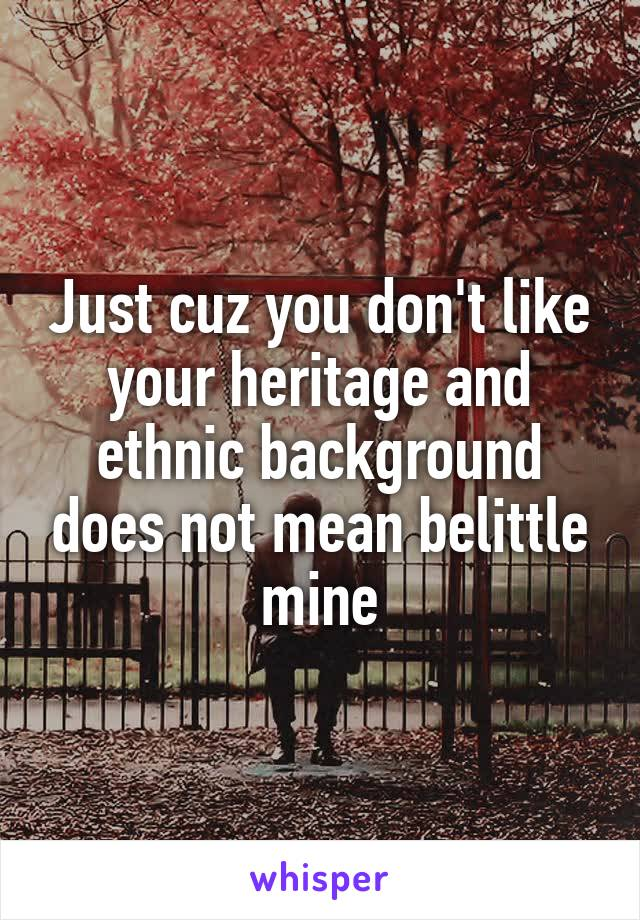 Just cuz you don't like your heritage and ethnic background does not mean belittle mine