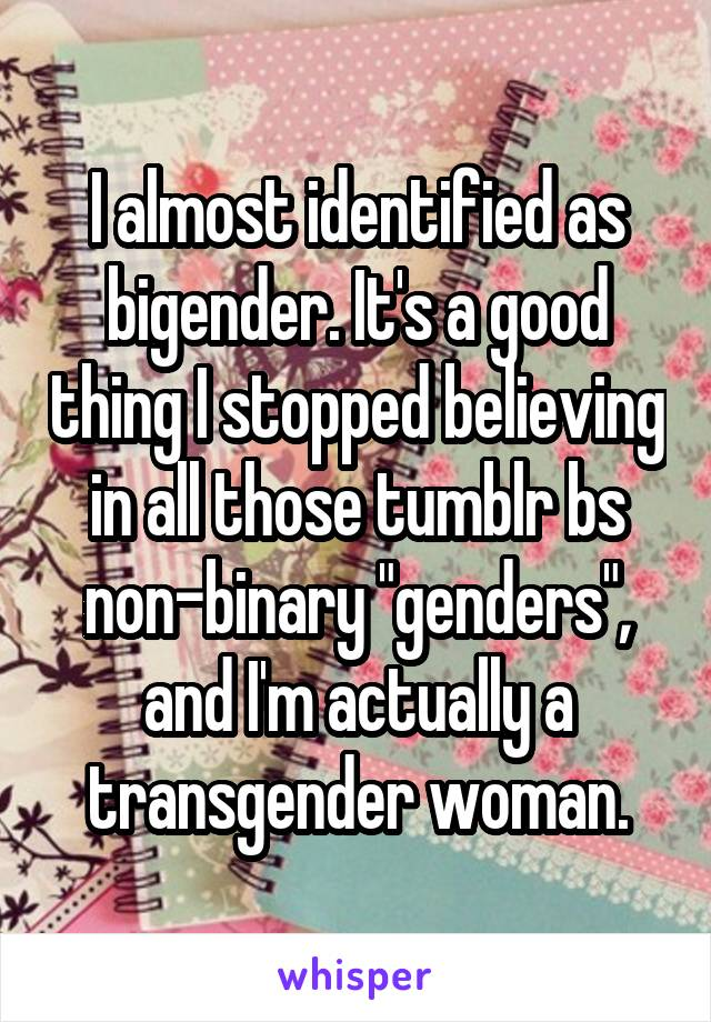 """I almost identified as bigender. It's a good thing I stopped believing in all those tumblr bs non-binary """"genders"""", and I'm actually a transgender woman."""
