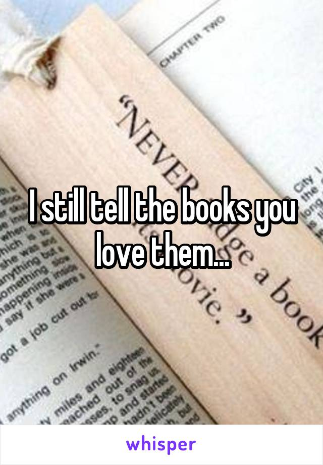 I still tell the books you love them...