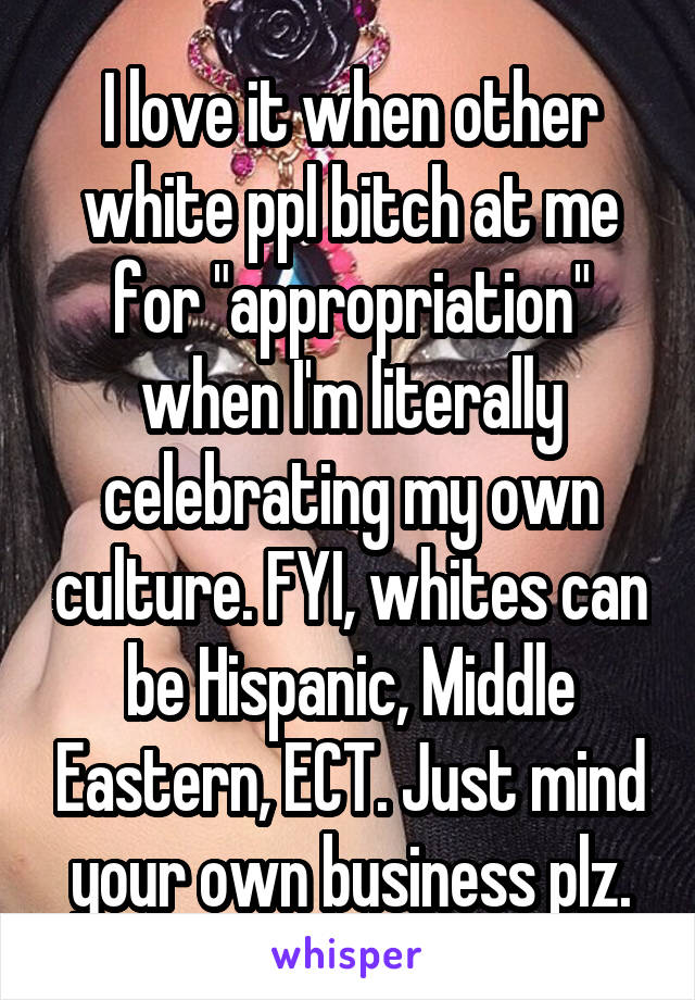 """I love it when other white ppl bitch at me for """"appropriation"""" when I'm literally celebrating my own culture. FYI, whites can be Hispanic, Middle Eastern, ECT. Just mind your own business plz."""
