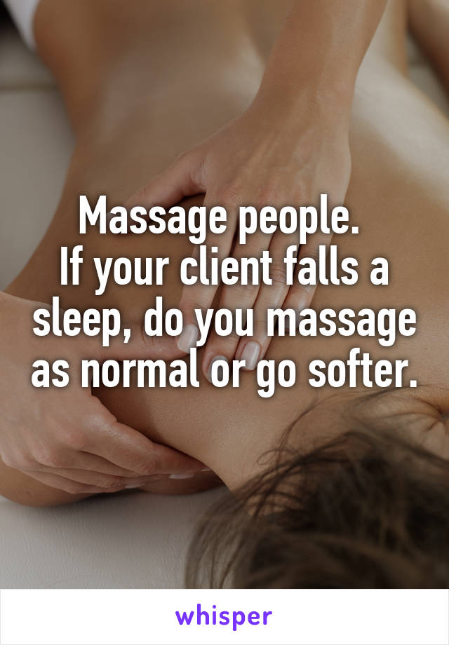 Massage people.  If your client falls a sleep, do you massage as normal or go softer.