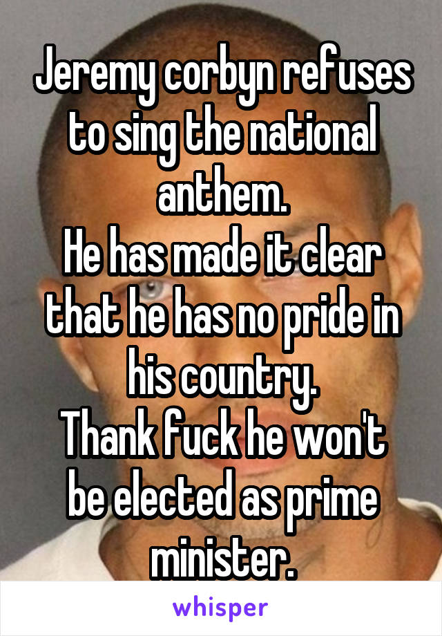 Jeremy corbyn refuses to sing the national anthem. He has made it clear that he has no pride in his country. Thank fuck he won't be elected as prime minister.