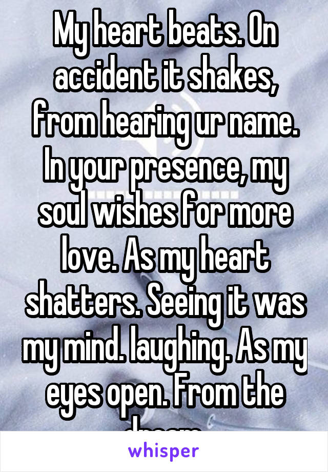 My heart beats. On accident it shakes, from hearing ur name. In your presence, my soul wishes for more love. As my heart shatters. Seeing it was my mind. laughing. As my eyes open. From the dream.