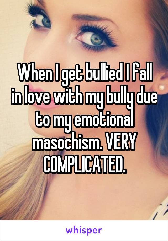 When I get bullied I fall in love with my bully due to my emotional masochism. VERY COMPLICATED.