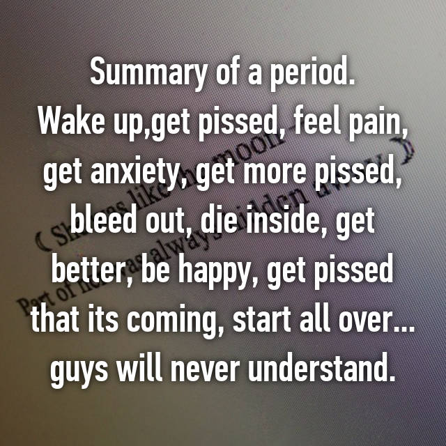 Summary of a period. Wake up,get pissed, feel pain, get anxiety, get more pissed, bleed out, die inside, get better, be happy, get pissed that its coming, start all over... guys will never understand.