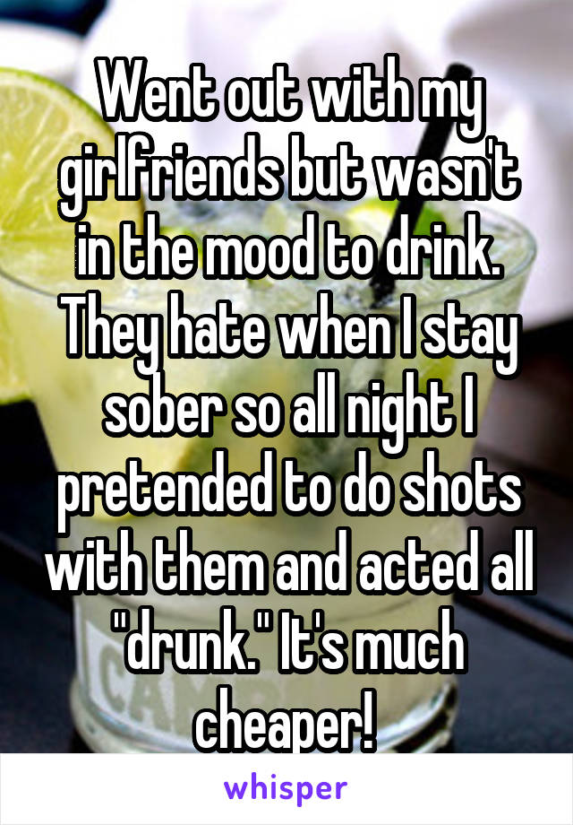 """Went out with my girlfriends but wasn't in the mood to drink. They hate when I stay sober so all night I pretended to do shots with them and acted all """"drunk."""" It's much cheaper!"""