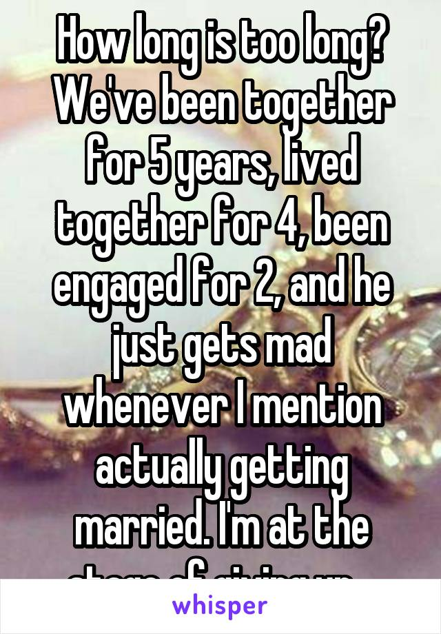 How long is too long? We've been together for 5 years, lived together for 4, been engaged for 2, and he just gets mad whenever I mention actually getting married. I'm at the stage of giving up