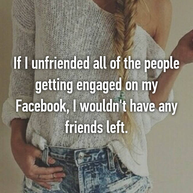 If I unfriended all of the people getting engaged on my Facebook, I wouldn't have any friends left.