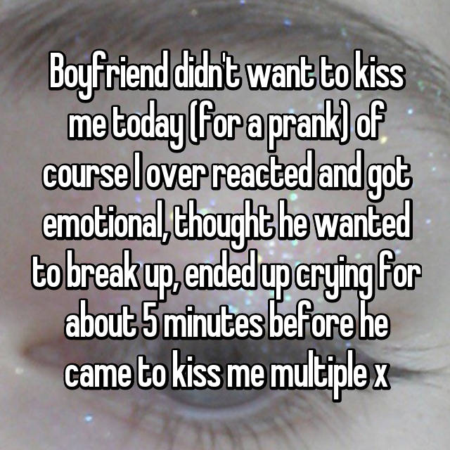 Boyfriend didn't want to kiss me today (for a prank) of course I over reacted and got emotional, thought he wanted to break up, ended up crying for about 5 minutes before he came to kiss me multiple x