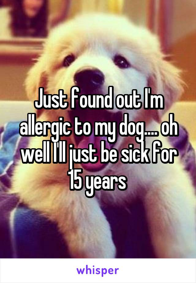 Just found out I'm allergic to my dog.... oh well I'll just be sick for 15 years