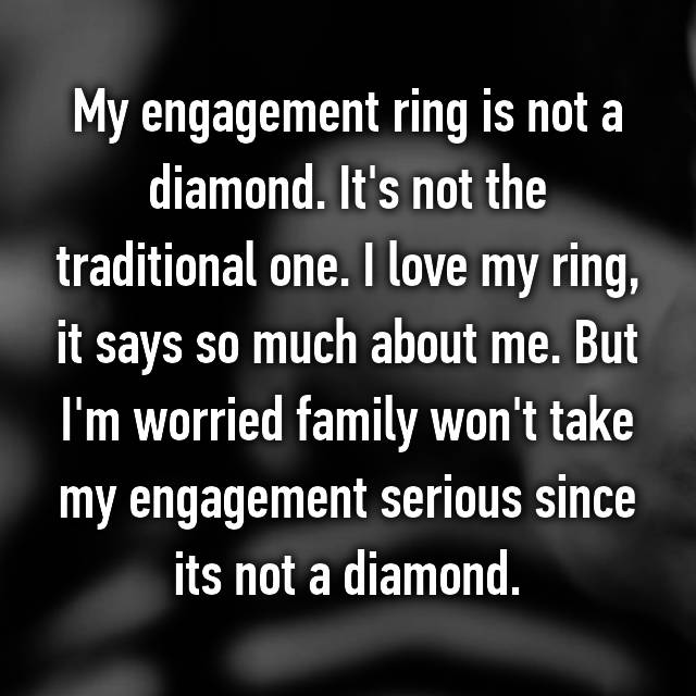 My engagement ring is not a diamond. It's not the traditional one. I love my ring, it says so much about me. But I'm worried family won't take my engagement serious since its not a diamond.