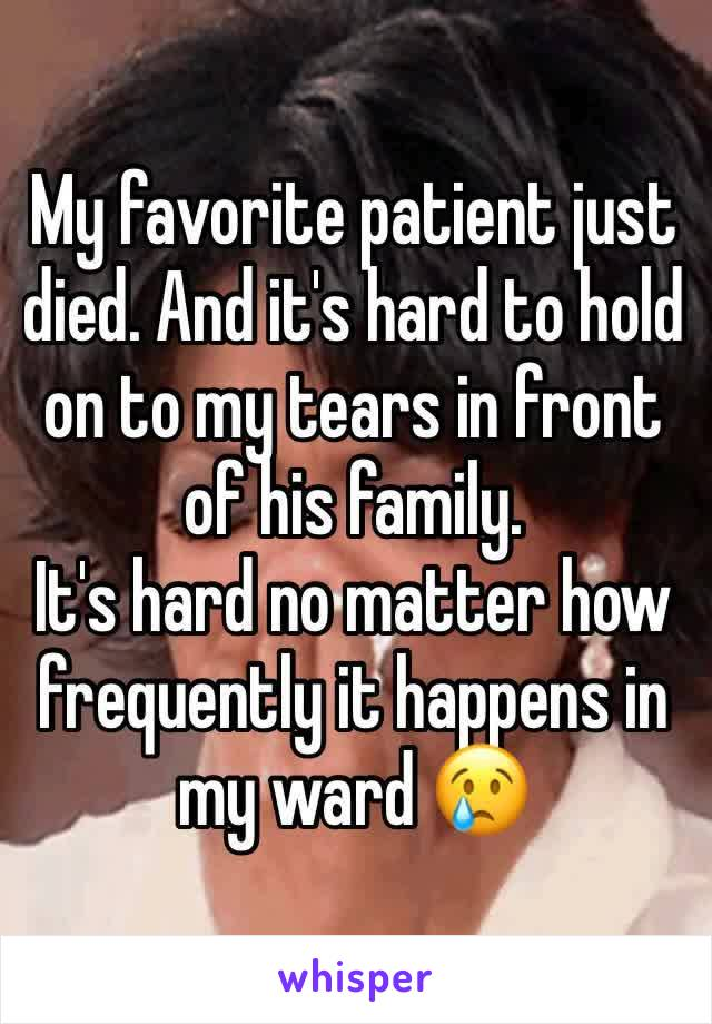 My favorite patient just died. And it's hard to hold on to my tears in front of his family. It's hard no matter how frequently it happens in my ward 😢