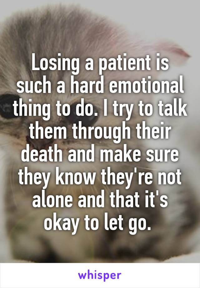 Losing a patient is such a hard emotional thing to do. I try to talk them through their death and make sure they know they're not alone and that it's okay to let go.