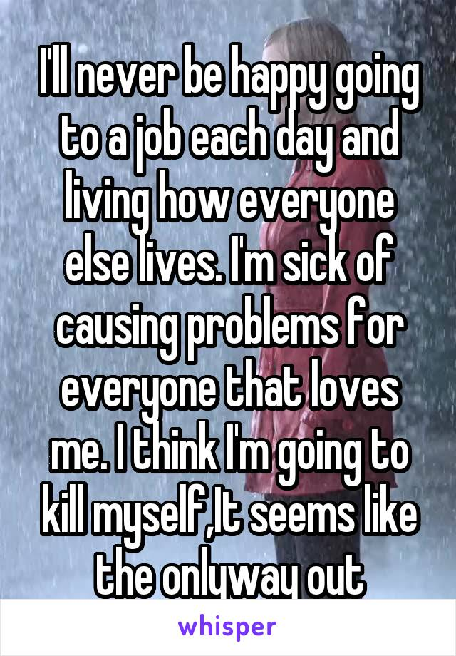 I'll never be happy going to a job each day and living how everyone else lives. I'm sick of causing problems for everyone that loves me. I think I'm going to kill myself,It seems like the onlyway out