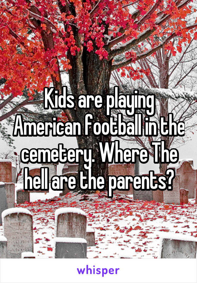 Kids are playing American football in the cemetery. Where The hell are the parents?