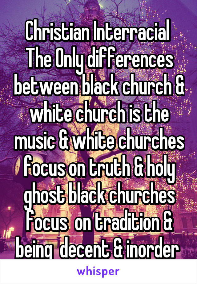 Christian Interracial  The Only differences between black church & white church is the music & white churches focus on truth & holy ghost black churches focus  on tradition & being  decent & inorder