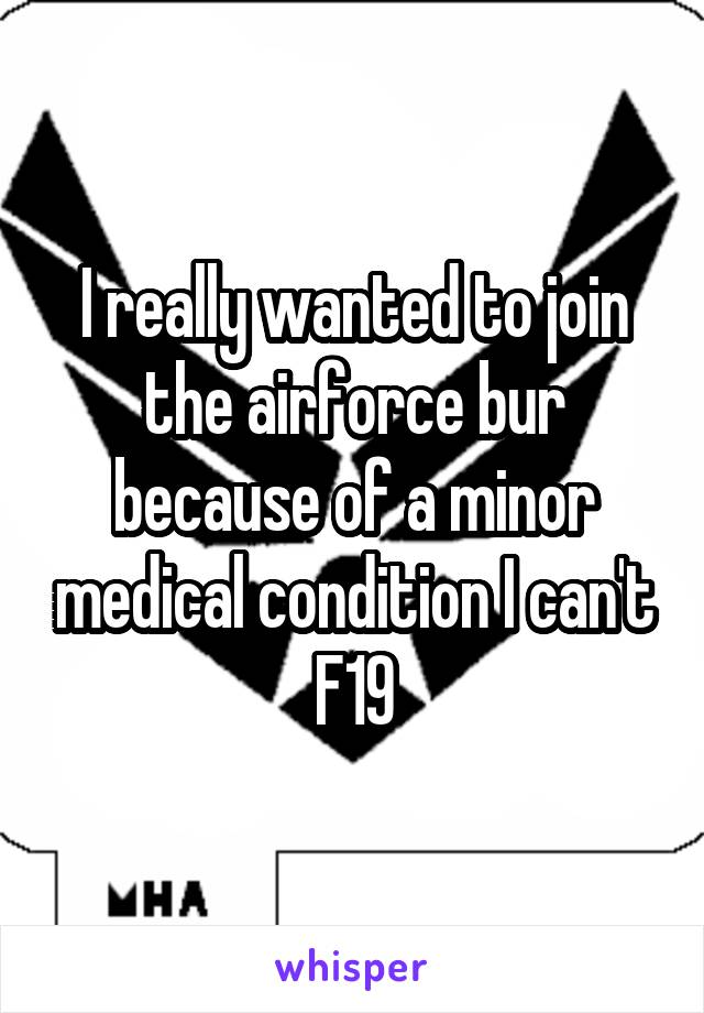 I really wanted to join the airforce bur because of a minor medical condition I can't F19