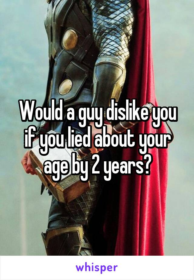 Would a guy dislike you if you lied about your age by 2 years?