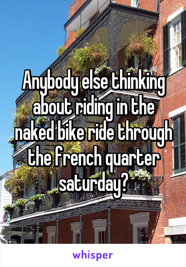 Anybody else thinking about riding in the naked bike ride through the french quarter saturday?