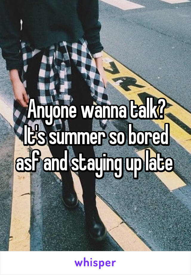 Anyone wanna talk? It's summer so bored asf and staying up late