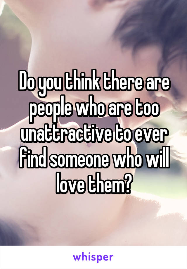 Do you think there are people who are too unattractive to ever find someone who will love them?