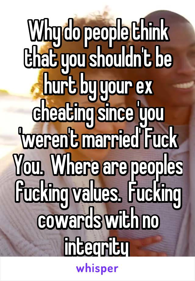 Why do people think that you shouldn't be hurt by your ex cheating since 'you 'weren't married' Fuck You.  Where are peoples fucking values.  Fucking cowards with no integrity
