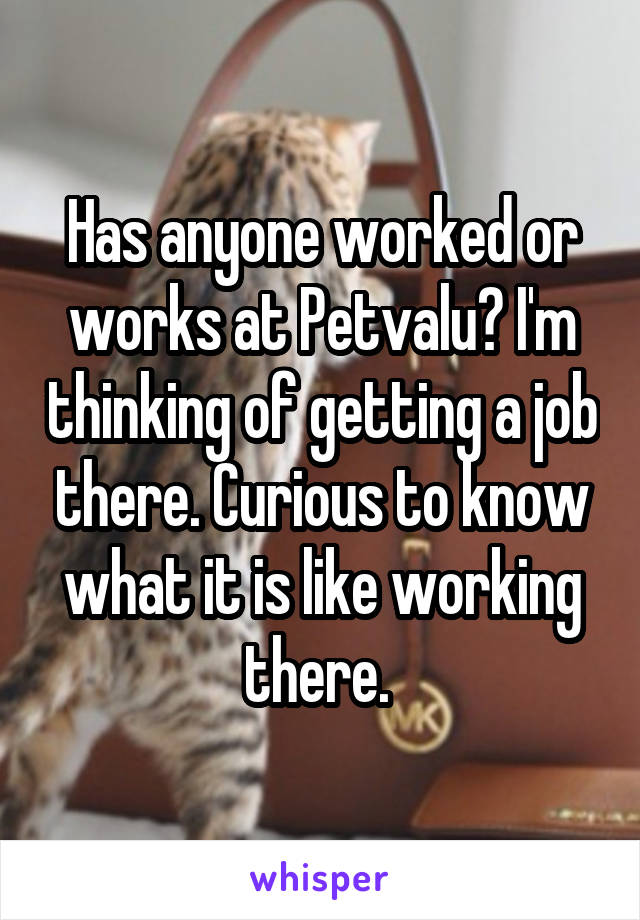 Has anyone worked or works at Petvalu? I'm thinking of getting a job there. Curious to know what it is like working there.