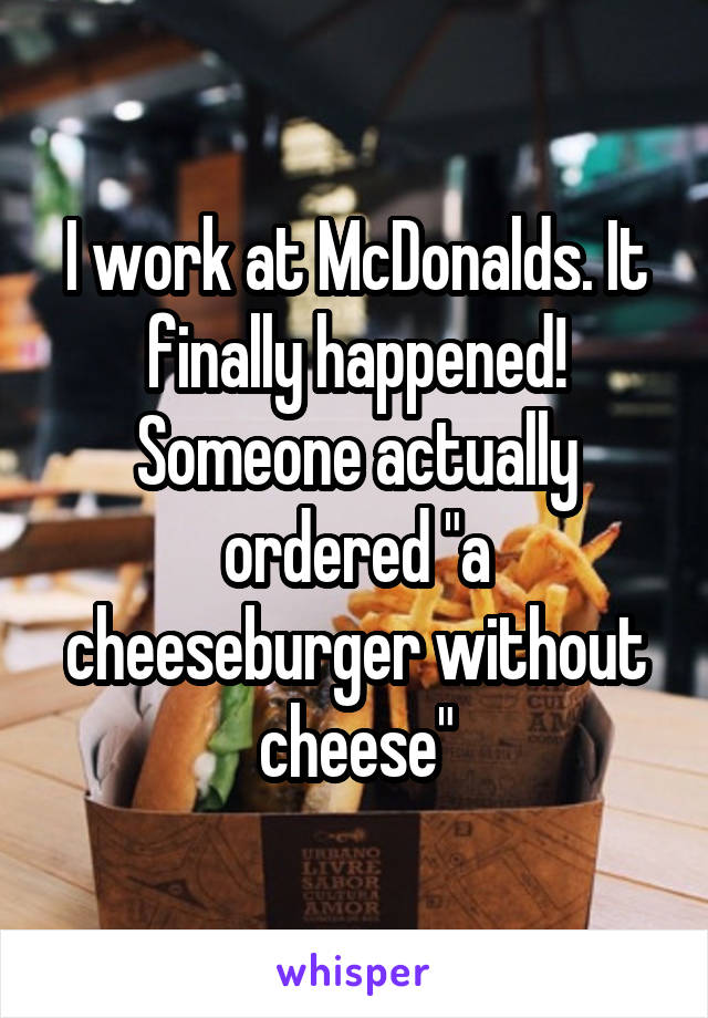 "I work at McDonalds. It finally happened! Someone actually ordered ""a cheeseburger without cheese"""