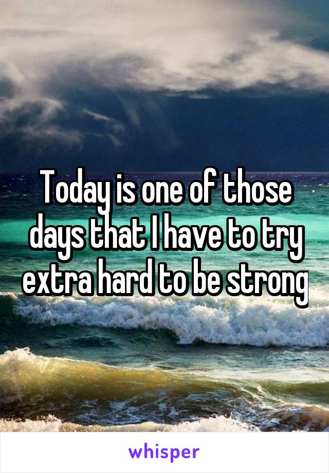 Today is one of those days that I have to try extra hard to be strong