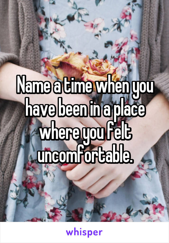 Name a time when you have been in a place where you felt uncomfortable.