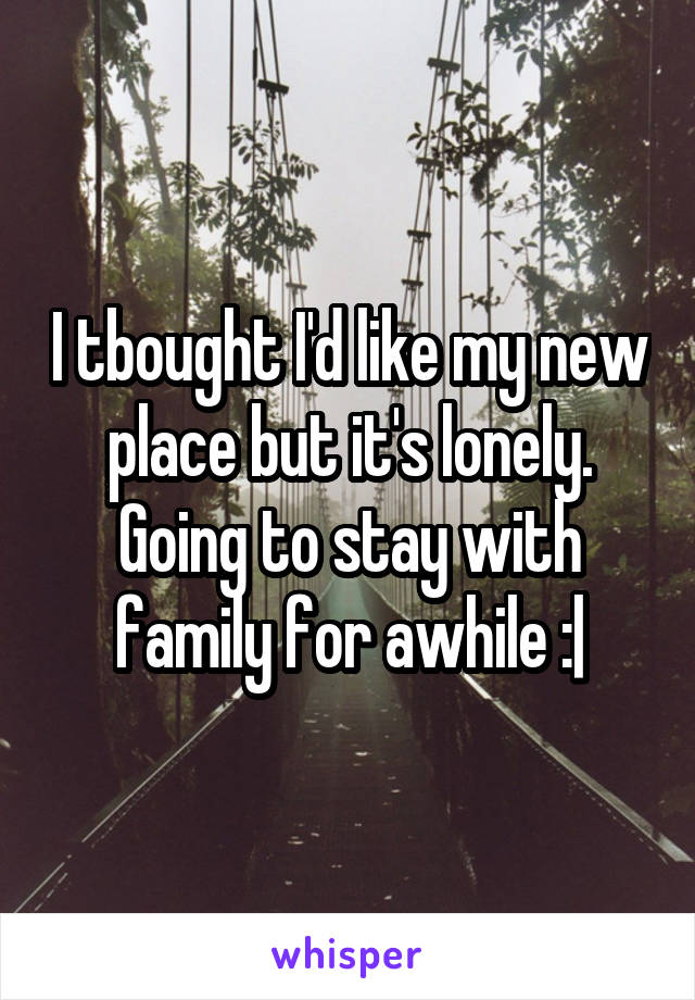 I tbought I'd like my new place but it's lonely. Going to stay with family for awhile :|