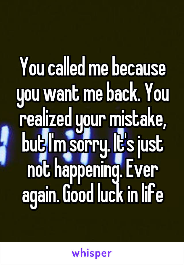 You called me because you want me back. You realized your mistake, but I'm sorry. It's just not happening. Ever again. Good luck in life