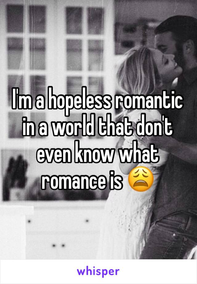 I'm a hopeless romantic in a world that don't even know what romance is 😩