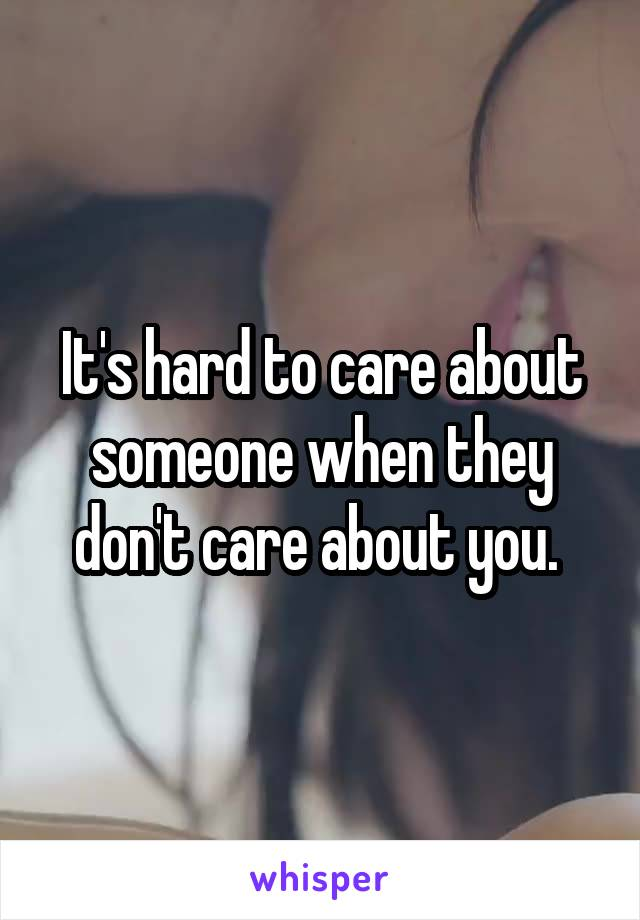 It's hard to care about someone when they don't care about you.
