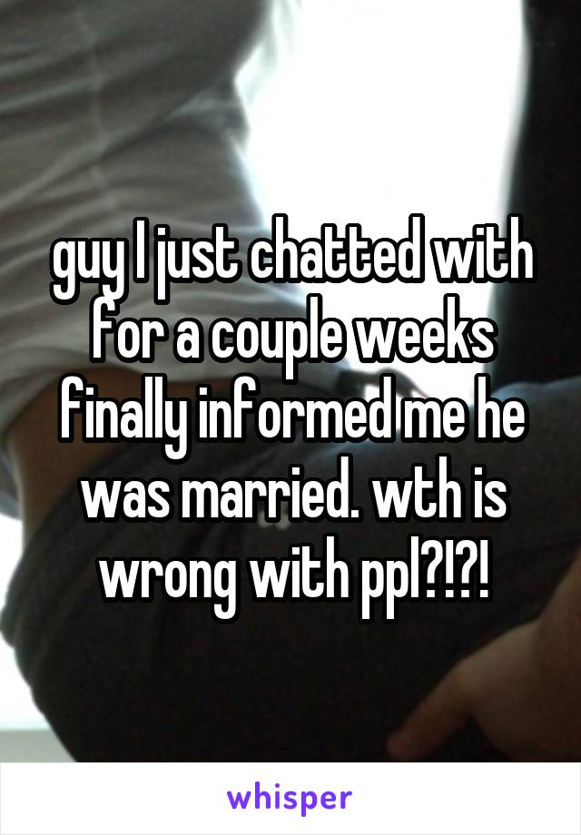 guy I just chatted with for a couple weeks finally informed me he was married. wth is wrong with ppl?!?!