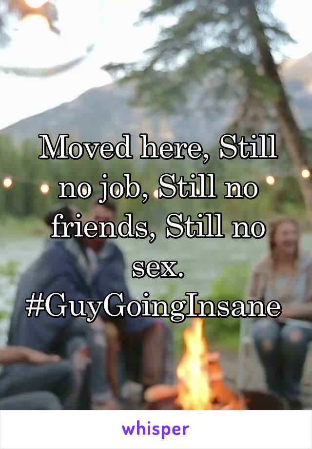 Moved here, Still no job, Still no friends, Still no sex. #GuyGoingInsane