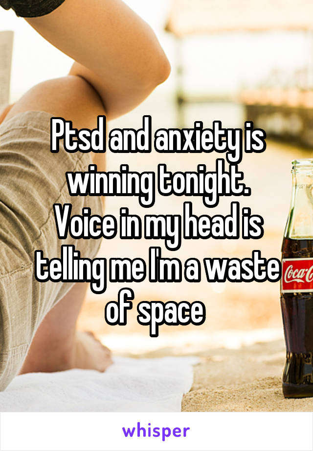 Ptsd and anxiety is winning tonight. Voice in my head is telling me I'm a waste of space