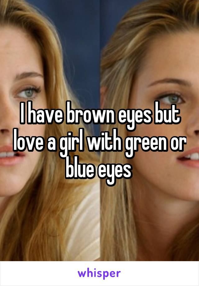 I have brown eyes but love a girl with green or blue eyes