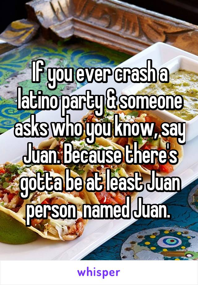If you ever crash a latino party & someone asks who you know, say Juan. Because there's gotta be at least Juan person  named Juan.
